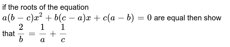 if the roots of the equation `a(b-c)x^2+b(c-a)x+c(a-b)=0` are equal then show that `2/b=1/a+1/c`