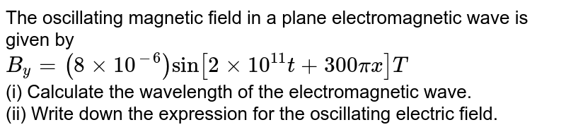The oscillating  magnetic  field in a plane electromagnetic  wave is given by  <br> `B_(y)=(8xx10^(-6))sin [2xx10^(11)t+300 pi x ] T` <br> (i) Calculate the wavelength of the electromagnetic wave.  <br> (ii) Write down the expression  for the oscillating electric field.