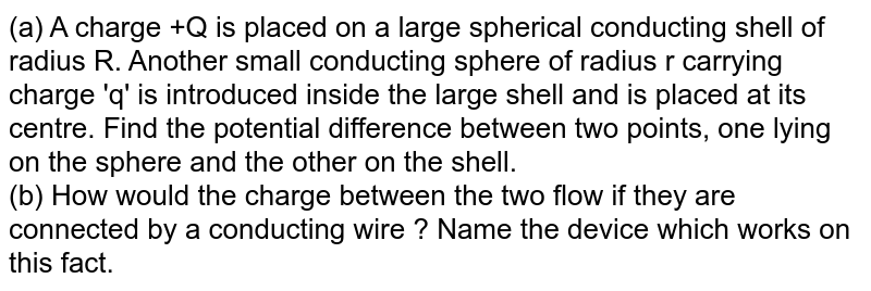 (a) A charge +Q is placed on a large spherical conducting shell of radius R. Another small conducting sphere of radius r carrying charge 'q' is introduced inside the large shell and is placed at its centre. Find the potential difference between two points, one lying on the sphere and the other on the shell. <br> (b) How would the charge between the two flow if they are connected by a conducting wire ? Name the device which works on this fact.