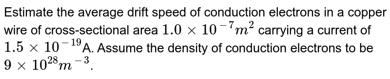 Estimate the average drift speed of conduction electrons in a copper wire of cross-sectional area `1.0xx10^(-7)m^(2)` carrying a current of `1.5xx10^(-19)`A. Assume the density of conduction electrons to be `9xx10^(28)m^(-3)`.