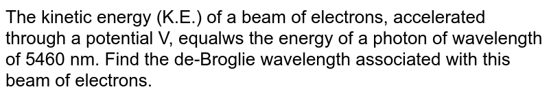The kinetic energy (K.E.) of a beam of electrons, accelerated through a potential V, equalws the energy of a photon of wavelength of 5460 nm. Find the de-Broglie wavelength associated with this beam of electrons.