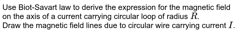 Use Biot-Savart law to derive the expression for the magnetic field on the axis of a current carrying circular loop of radius `R`. <br> Draw the magnetic field lines due to circular wire carrying current `I`.
