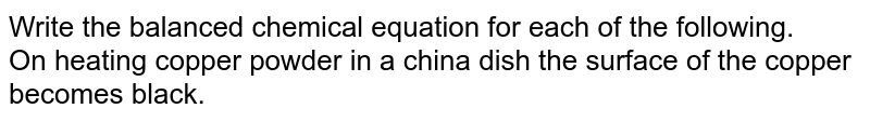 Write the balanced chemical equation for each of the following. <br> On heating copper powder in a china dish the surface of the copper becomes black.