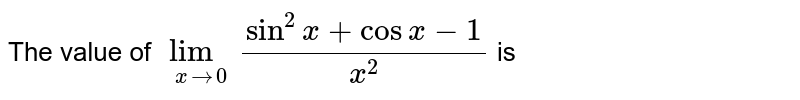 The value of `lim_(xrarr0)(sin^(2)x+cosx-1)/(x^(2))` is