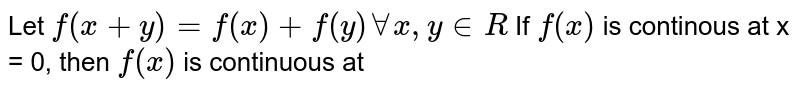 Let `f(x+y)=f(x)+f(y)AA x, y in R` If `f(x)` is continous at x = 0, then `f(x)` is continuous at
