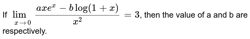 If `lim_(xrarr0)(axe^(x)-b log(1+x))/(x^(2))=3`, then the value of a and b are respectively.