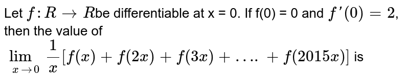 Let `f:R rarr R`be differentiable at x = 0. If f(0) = 0 and `f'(0)=2`, then the value of  <br> `lim_(xrarr0)(1)/(x)[f(x)+f(2x)+f(3x)+….+f(2015x)]` is