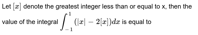 Let `[x]` denote the greatest integer less than or equal to x, then the value of the integral `int_(-1)^(1)(|x|-2[x])dx` is equal to