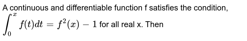 A continuous and differentiable function f satisfies the condition, `int_(0)^(x)f(t)dt=f^(2)(x)-1` for all real x. Then