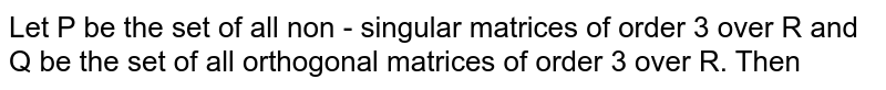 Let P be the set of all non - singular matrices of order 3 over R and Q be the set of all orthogonal matrices of order 3 over R. Then