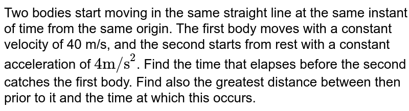 """Two bodies start moving in the same straight line at the same instant of time from the same origin. The first body moves with a constant velocity of 40 m/s, and the second starts from rest with a constant acceleration of `4 """"m/s""""^2`. Find the time that elapses before the second catches the first body. Find also the greatest distance between then prior to it and the time at which this occurs."""