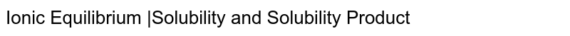 Ionic Equilibrium |Solubility and Solubility Product