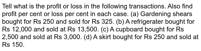Tell what is the profit or loss in the following transactions. Also   find profit per cent or loss per cent in each case. (a) Gardening shears bought for Rs 250 and sold for Rs 325. (b) A refrigerater bought for Rs 12,000 and sold at Rs 13,500. (c) A cupboard bought for Rs 2,500 and sold at Rs 3,000. (d) A skirt bought for Rs 250 and sold at Rs 150.