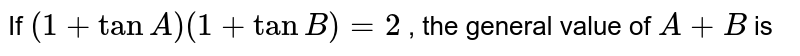 If `(1 + tanA) (1 + tanB) =2` , the general value of  `A+ B`  is