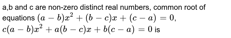 a,b and c are non-zero distinct real numbers, common root of equations `(a-b)x^2+(b-c)x+(c-a)=0`, `c(a-b)x^2+a(b-c)x+b(c-a)=0` is