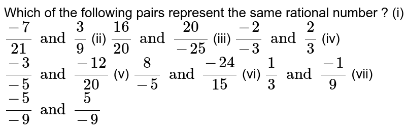 Which of the following pairs represent the same rational number ?  (i)  `(-7)/21 and 3/9`  (ii)  `16/20 and 20/(-25)`  (iii)  `(-2)/(-3) and 2/3`   (iv)  `(-3)/(-5) and (-12)/20` (v) `8/(-5) and (-24)/15`   (vi)  `1/3 and (-1)/9` (vii)  `(-5)/(-9) and 5/(-9)`