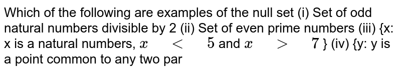 """Which of the following are examples of the null   set (i)  Set   of odd natural numbers divisible by 2 (ii)  Set   of even prime numbers (iii)  {x:   x is a natural numbers, `x"""" """"<"""" """"5` and `x"""" """">"""" """"7` } (iv)  {y:   y is a point common to any two par"""