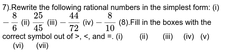 7).Rewrite the following rational numbers in the simplest form: (i)`-8/6` (ii) `25/45` (iii) `-44/72` (iv) `-8/10`  (8).Fill in the boxes with the correct symbol out of   >, <, and =. (i) (ii)   (iii) (iv)    (v) (vi) (vii)