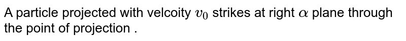 A particle  projected with  velcoity  `v_(0)`  strikes  at right  `alpha` plane  through  the  point  of projection .