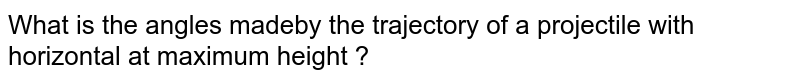 What  is the angles madeby the trajectory of a projectile with horizontal at maximum height ?