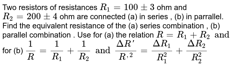 Two resistors of resistances `R_1 = 100 pm 3 ohm` and `R_2 = 200 pm 4 ohm` are connected (a) in series, (b) in parallel, Find the equivalent resistance of the (a) series combination, (b) parallel combination. Use for (a) the relation `R = R_1 + R_2` and for `(b) 1/(R') = 1/(R_1) + 1/(R_2) and (Delta R')/(R'^2) = (Delta R_1)/(R_1) = (Delta R_2)/(R_2)` .
