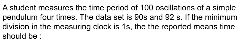 A student measures the time period of 100 oscillations of a simple pendulum four times. The data set is 90s and 92 s. If the minimum division in the measuring clock is 1s, the the reported means time should be :