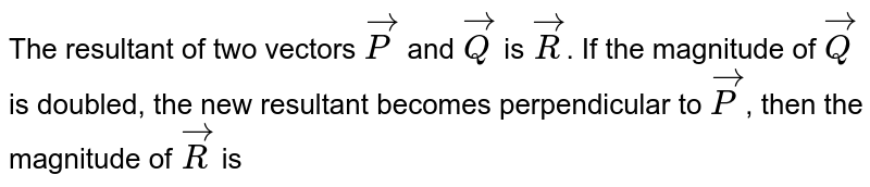 The resultant of two vectors `vecP` and `vecQ` is `vecR`. If the magnitude of `vecQ` is doubled, the new resultant becomes perpendicular to `vecP`, then the magnitude of `vecR` is
