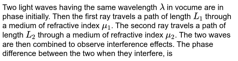 Two light waves having the same wavelength `lambda` in vocume are in phase initially. Then the first ray travels a path of length `L_(1)` through a medium of refractive index `mu_(1)`. The second ray travels a path of length `L_(2)` through a medium of refractive index `mu_(2)`. The two waves are then combined to observe interference effects. The phase difference between the two when they interfere, is