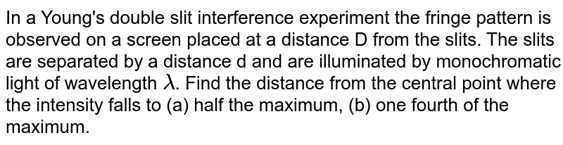 In a Young's double slit interference experiment the fringe pattern is observed on a screen placed at a distance D from the slits. The slits are separated by a distance d and are illuminated by monochromatic light of wavelength `lambda`. Find the distance from the central point where the intensity falls to (a) half the maximum, (b) one fourth of the maximum.