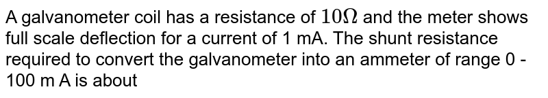 A galvanometer coil has a resistance of `10 Omega` and the meter shows full scale deflection for a current of 1 mA. The shunt resistance required to convert the galvanometer into an ammeter of range 0 - 100 m A is about