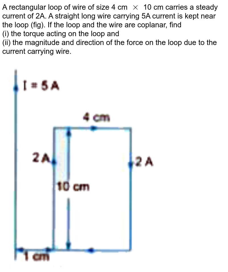 """A rectangular loop of wire of size 4 cm `xx` 10 cm carries a steady current of 2A. A straight long wire carrying 5A current is kept near the loop (fig). If the loop and the wire are coplanar, find <br> (i) the torque acting on the loop and <br> (ii) the magnitude and direction of the force on the loop due to the current carrying wire. <br> <img src=""""https://d10lpgp6xz60nq.cloudfront.net/physics_images/U_LIK_SP_PHY_XII_C04_E10_019_Q01.png"""" width=""""80%"""">"""