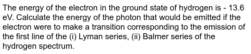 The energy of the electron in the ground state of hydrogen is - 13.6 eV. Calculate the energy of the photon that would be emitted if the electron were to make a transition corresponding to the emission of the first line of the (i) Lyman series, (ii) Balmer series of the hydrogen spectrum.