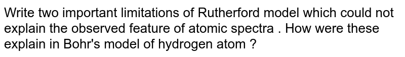 Write  two  important  limitations of Rutherford model which  could  not  explain the observed feature  of atomic  spectra . How  were these  explain  in Bohr's  model of hydrogen atom ?