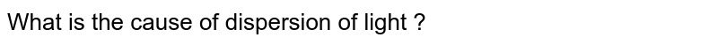 What is the cause of dispersion of light ?
