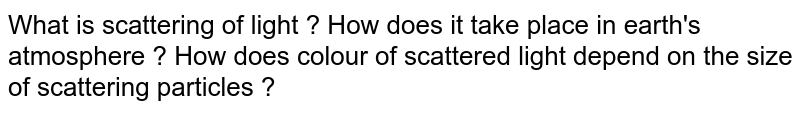 What is scattering of light ? How does it take place in earth's atmosphere ? How does colour of scattered light depend on the size of scattering particles ?