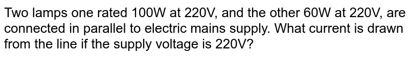 Two lamps one rated 100W at 220V, and the other 60W at 220V, are connected in parallel to electric mains supply. What current is drawn from the line if the supply voltage is 220V?