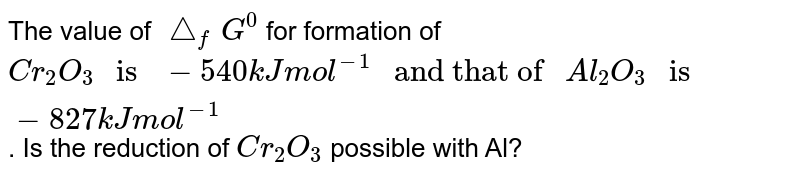 """The value of `triangle_(f)G^(0)` for formation of `Cr_(2)O_(3)"""" is """"-540 kJ mol^(-1)"""" and that of """"Al_(2)O_(3)"""" is """"-827 kJ mol^(-1)`. Is the reduction of `Cr_(2)O_(3)` possible with Al?"""
