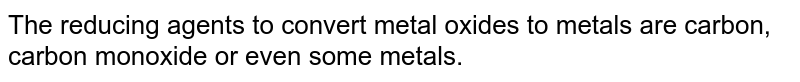 The reducing agents to convert metal oxides to metals are carbon, carbon monoxide or even some metals.