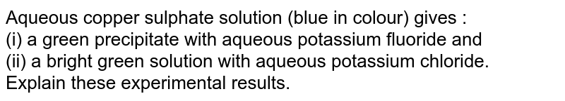 Aqueous copper sulphate solution (blue in colour) gives : <br> (i) a green precipitate with aqueous potassium fluoride and <br> (ii) a bright green solution with aqueous potassium chloride. <br> Explain these experimental results.