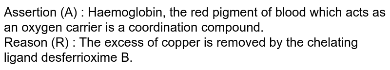 Assertion (A) : Haemoglobin, the red pigment of blood which acts as an oxygen carrier is a coordination compound. <br> Reason (R) : The excess of copper is removed by the chelating ligand desferrioxime B.