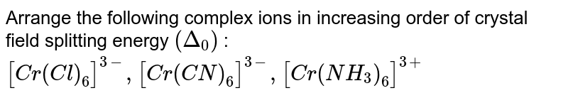 Arrange the following complex ions in increasing order of crystal field splitting energy `(Delta_(0))` : <br> `[Cr(Cl)_(6)]^(3-),[Cr(CN)_(6)]^(3-),[Cr(NH_(3))_(6)]^(3+)`
