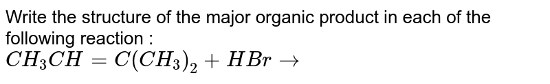 Write the structure of the major organic product in each of the following reaction : <br> `CH_(3)CH = C(CH_(3))_(2) + HBr to `