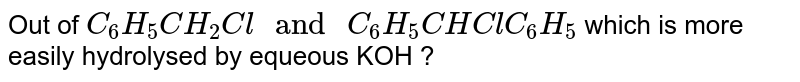 """Out of `C_(6)H_(5)CH_(2)Cl """" and """" C_(6)H_(5)CHClC_(6)H_(5)` which is more easily hydrolysed by equeous KOH ?"""