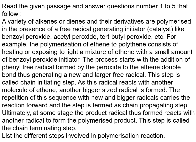 Read the given passage and answer questions number 1 to 5 that follow :  <br> A variety of alkenes or dienes and their derivatives are polymerised in the presence of a free radical generating initiator (catalyst) like benzoyl peroxide, acetyl peroxide, tert-butyl peroxide, etc. For example, the polymerisation of ethene to polythene consists of heating or exposing to light a mixture of ethene with a small amount of benzoyl peroxide initiator. The process starts with the addition of phenyl free radical formed by the peroxide to the ethene double bond thus generating a new and larger free radical. This step is called chain initiating step. As this radical reacts with another molecule of ethene, another bigger sized radical is formed. The repetition of this sequence with new and bigger radicals carries the reaction forward and the step is termed as chain propagating step. Ultimately, at some stage the product radical thus formed reacts with another radical to form the polymerised product. This step is called the chain terminating step. <br> List the different steps involved in polymerisation reaction.