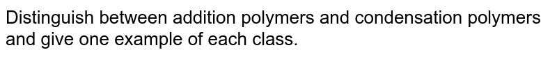 Distinguish between addition  polymers and condensation polymers  and give one example  of each class.