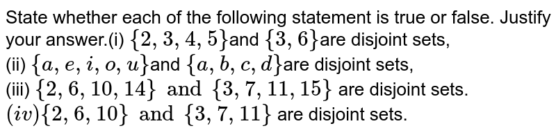 State whether each of the  following statement is true or false. Justify your answer.(i)  `{ 2, 3,4, 5 }`and `{ 3, 6}`are  disjoint sets,<br>(ii)  `{ a , e , i , o, u }`and `{ a , b , c , d }`are disjoint sets,<br>(iii) `{ 2, 6, 10, 14 } and { 3, 7, 11, 15}` are disjoint sets. <br>`(iv) { 2, 6, 10 } and { 3, 7, 11}` are disjoint sets.