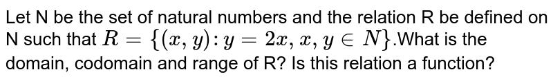 Let  N be the set of natural numbers and the relation R be defined on N such that `R = {(x , y) : y = 2x , x , y  in  N}`.What  is the domain, codomain and range of R? Is this relation a function?