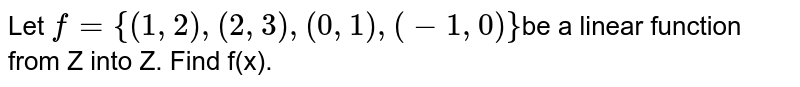 Let  `f = {(1, 2), (2, 3), (0,  1), ( -1,  0)}`be a  linear function from Z into Z. Find f(x).