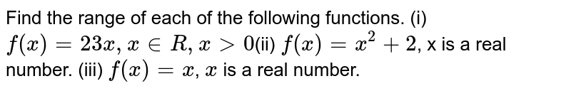 Find the range of each of the following functions. (i) `f(x) = 2  3x , x  in  R , x > 0`(ii) `f(x) =x^2+ 2`, x is a real number. (iii) `f(x) = x`, `x` is a real number.