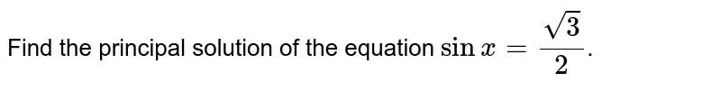 Find the principal solution of  the equation `sinx=(sqrt(3))/2`.